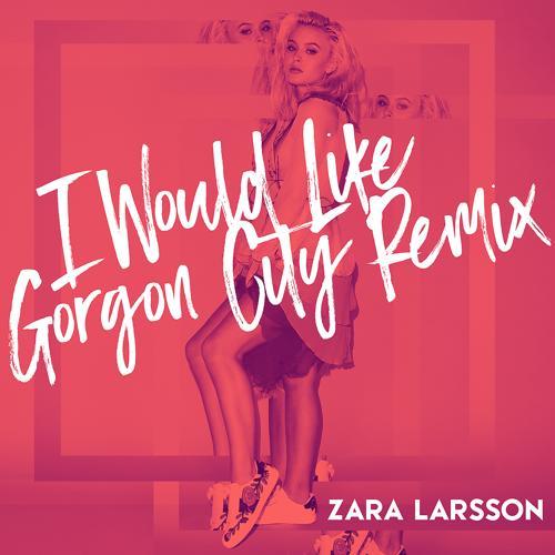 Zara Larsson - I Would Like (Gorgon City Remix)  (2016)
