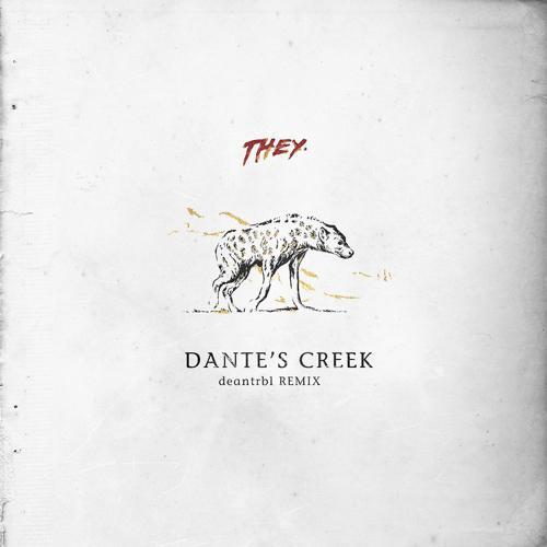 THEY. - Dante's Creek (deantrbl Remix)  (2018)