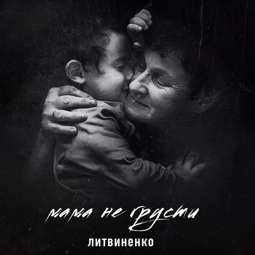 ЛИТВИНЕНКО - Мама не грусти  (2018)